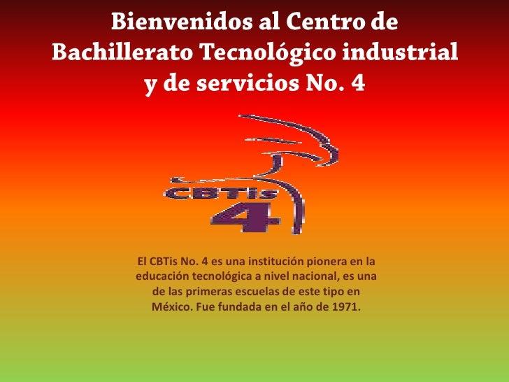 Bienvenidos al Centro de Bachillerato Tecnológico industrial y de servicios No. 4<br />El CBTis No. 4 es una institución p...