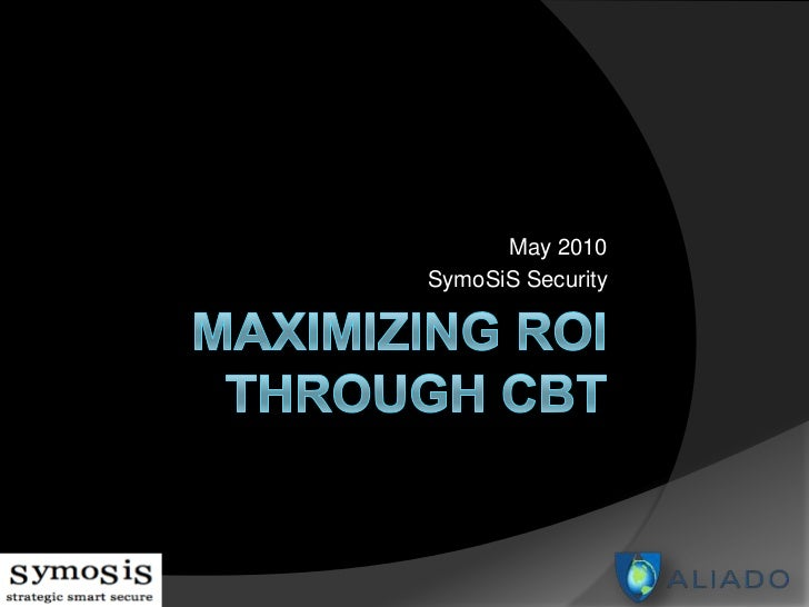 Maximizing ROI Through CBT<br />May 2010<br />SymoSiS Security<br />