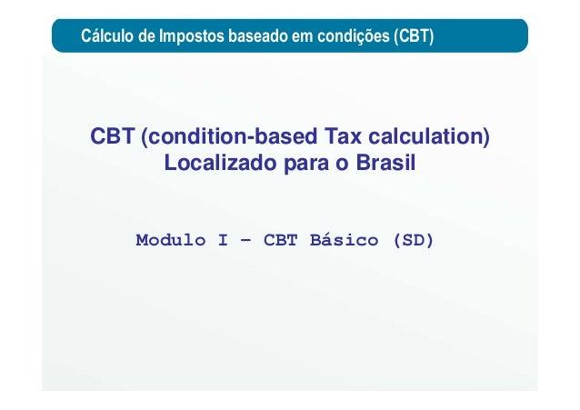 Cálculo de Impostos baseado em condições (CBT) Modulo I – CBT Básico (SD) CBT (condition-based Tax calculation) Localizado...