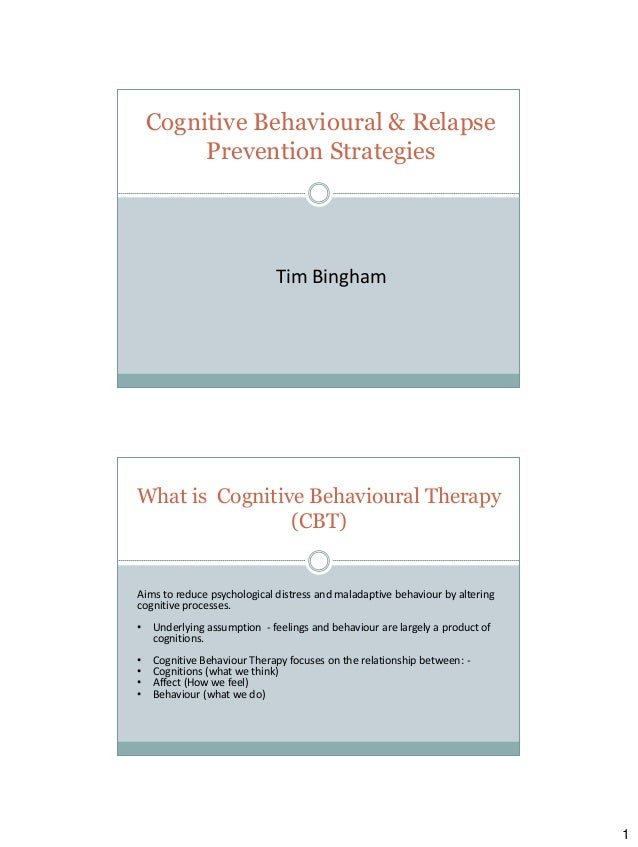 Cognitive Behavioural & Relapse Prevention Strategies  Tim Bingham  What is Cognitive Behavioural Therapy (CBT)  Aims to r...