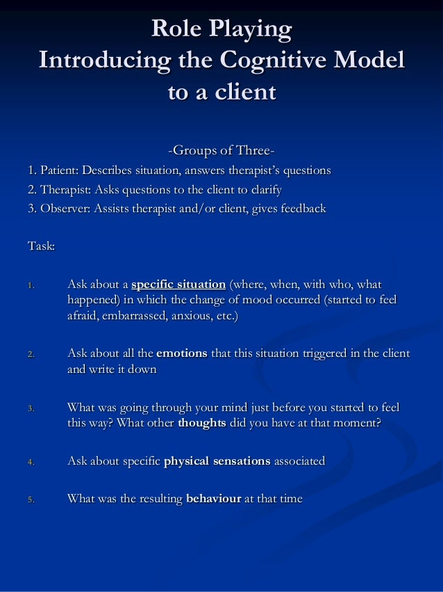 Role Playing Introducing the Cognitive Model to a client -Groups of Three1. Patient: Describes situation, answers therapis...