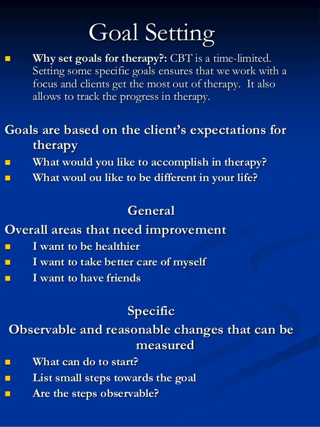 Goal Setting   Why set goals for therapy?: CBT is a time-limited. Setting some specific goals ensures that we work with a...