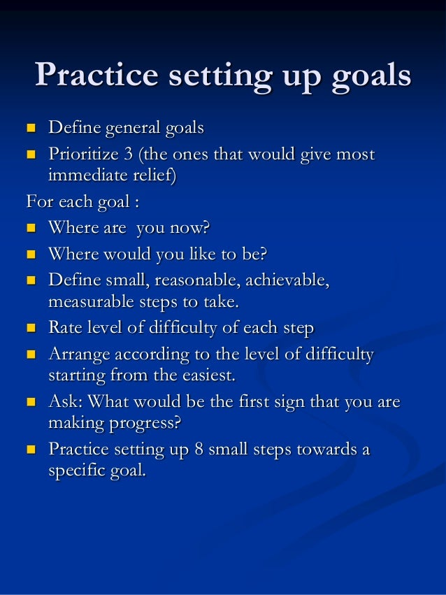 Practice setting up goals Define general goals  Prioritize 3 (the ones that would give most immediate relief) For each go...
