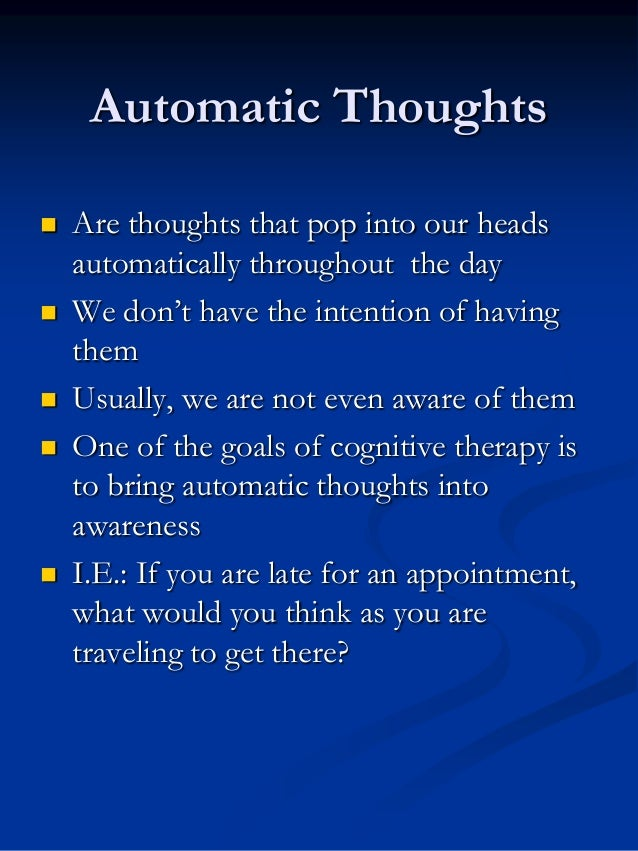 Automatic Thoughts          Are thoughts that pop into our heads automatically throughout the day We don't have the i...