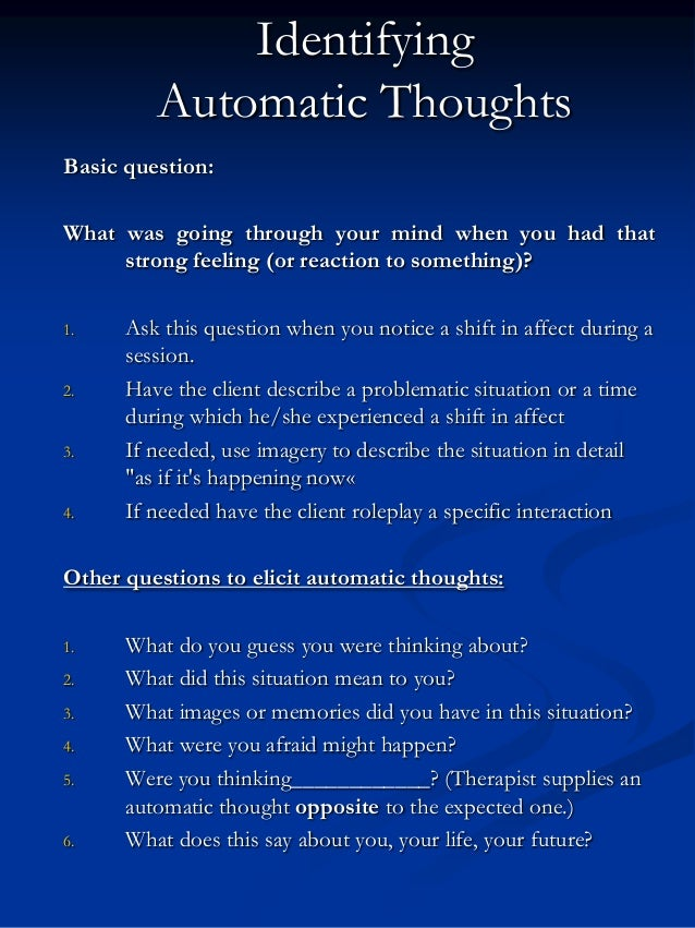 Identifying Automatic Thoughts Basic question: What was going through your mind when you had that strong feeling (or react...