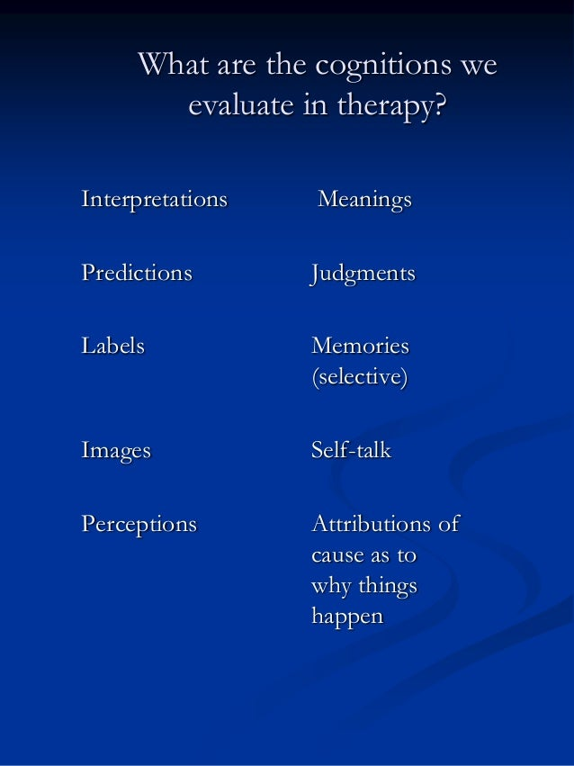 What are the cognitions we evaluate in therapy? Interpretations  Meanings  Predictions  Judgments  Labels  Memories (selec...