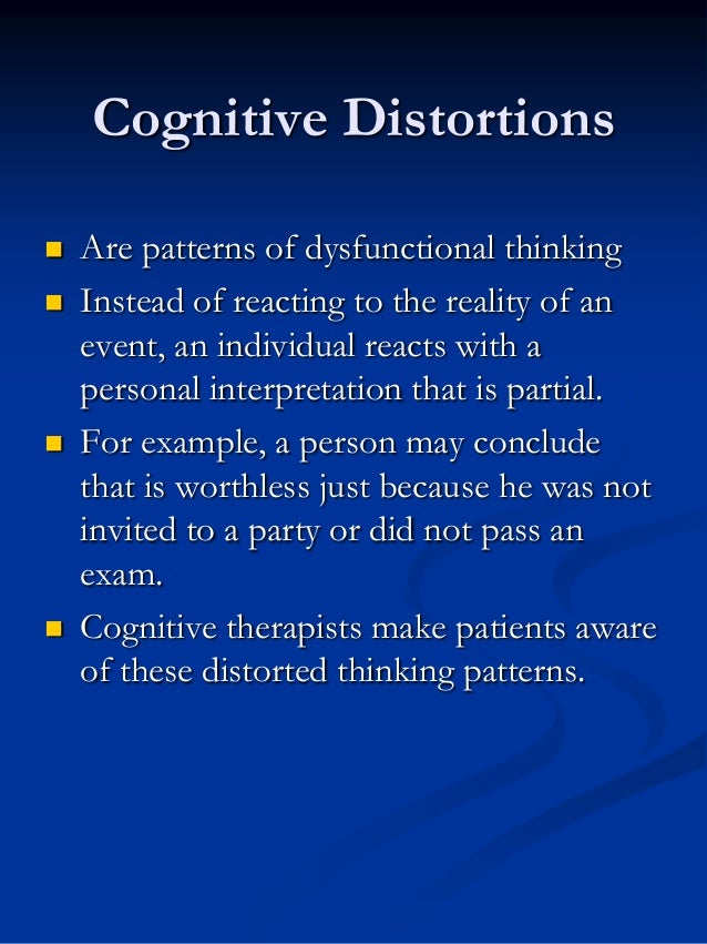 Cognitive Distortions        Are patterns of dysfunctional thinking Instead of reacting to the reality of an event, an...