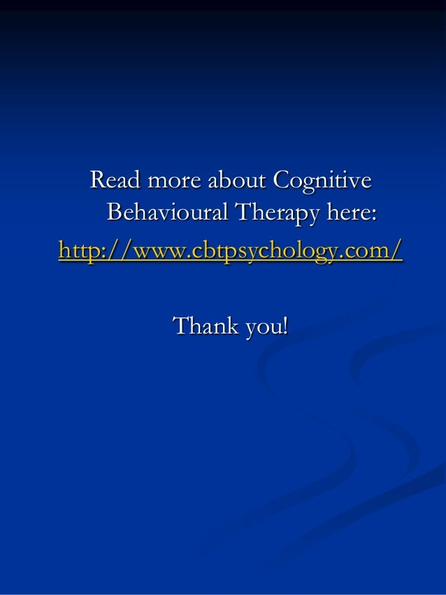Read more about Cognitive Behavioural Therapy here: http://www.cbtpsychology.com/ Thank you!