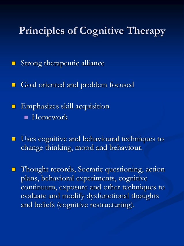Principles of Cognitive Therapy   Strong therapeutic alliance    Goal oriented and problem focused    Emphasizes skill ...