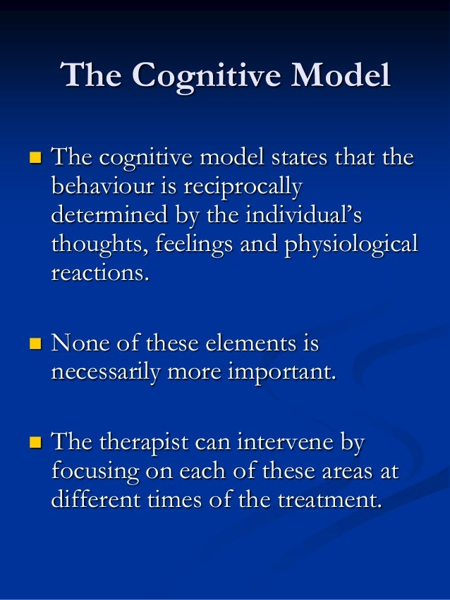 The Cognitive Model   The cognitive model states that the behaviour is reciprocally determined by the individual's though...