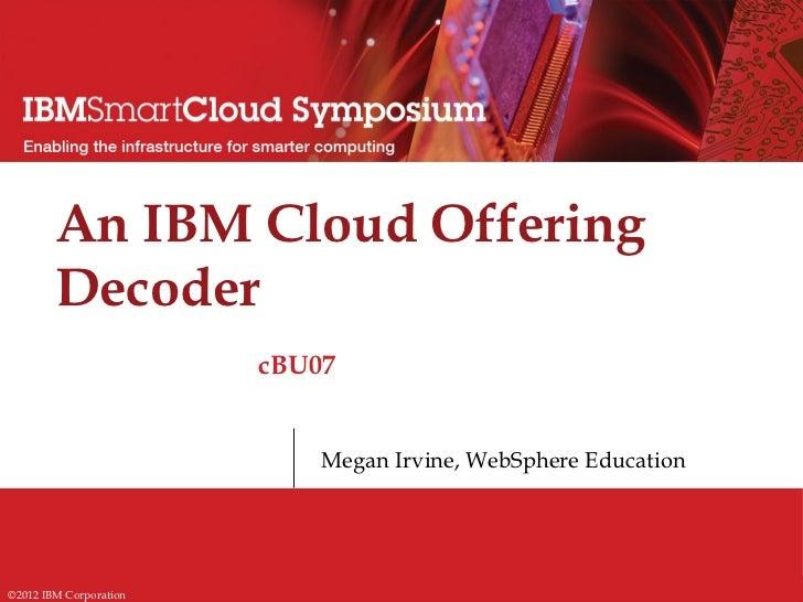 An IBM Cloud Offering        Decoder                        cBU07                            Megan Irvine, WebSphere Educa...