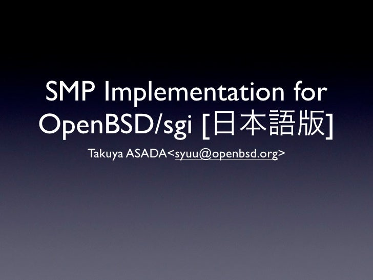 SMP Implementation for OpenBSD/sgi [         ]    Takuya ASADA<syuu@openbsd.org>