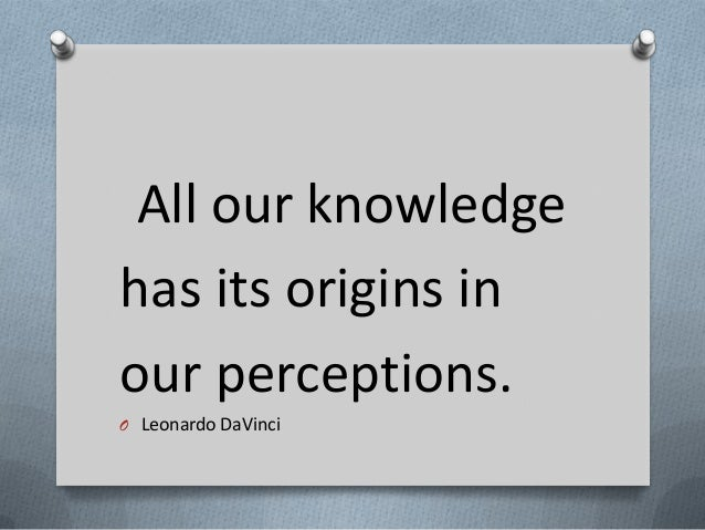 All our knowledge has its origins in our perceptions. O Leonardo DaVinci