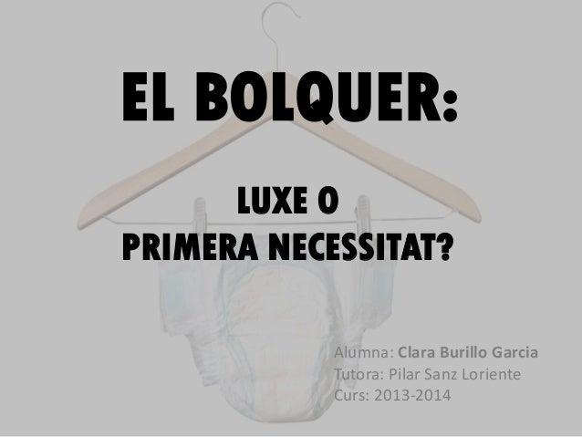 EL BOLQUER: Alumna: Clara Burillo Garcia Tutora: Pilar Sanz Loriente Curs: 2013-2014 LUXE O PRIMERA NECESSITAT?