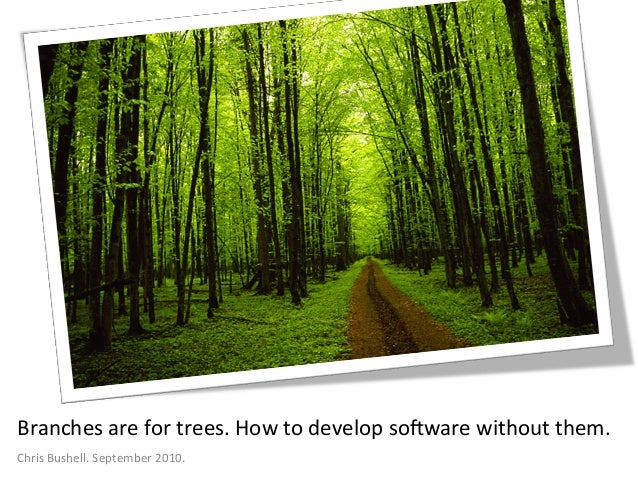 Branches  are  for  trees.  How  to  develop  so4ware  without  them.   Chris  Bushell.  September...