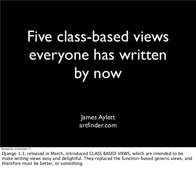 Five class-based views everyone has written by now James Aylett artfinder.com Wednesday, 2 November 11 Django 1.3, released...