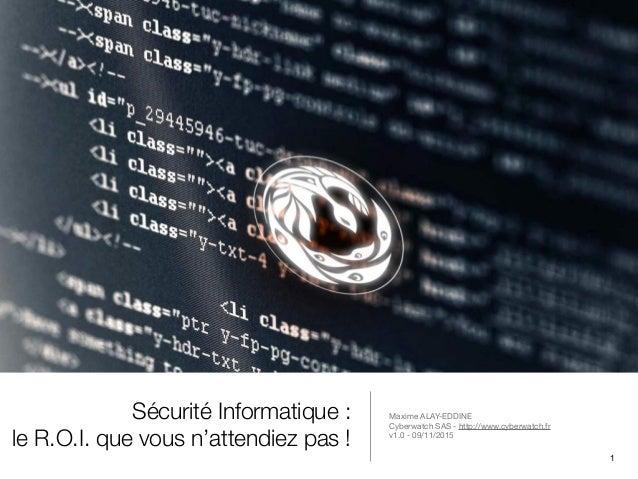 Sécurité Informatique : le R.O.I. que vous n'attendiez pas ! Maxime ALAY-EDDINE  Cyberwatch SAS - http://www.cyberwatch.fr...