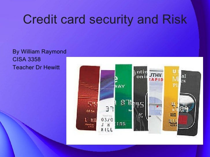 Credit card security and Risk <ul><li>By William Raymond </li></ul><ul><li>CISA 3358  </li></ul><ul><li>Teacher Dr Hewitt ...