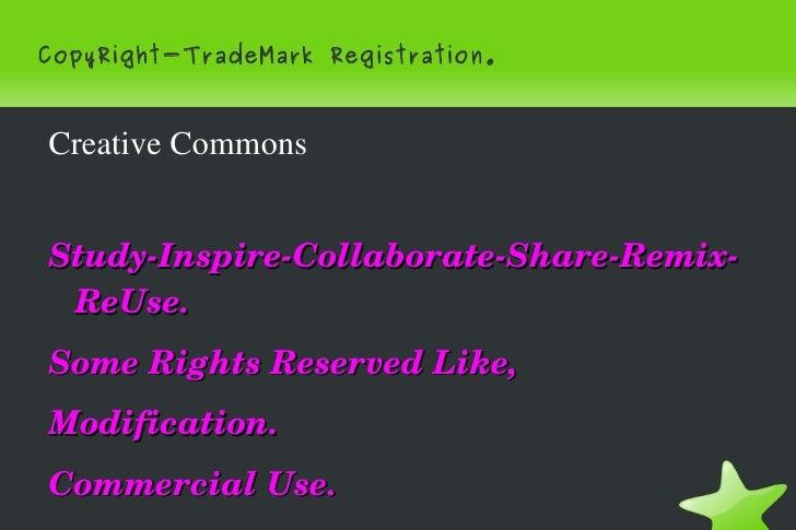 CopyRight-TradeMark Registration. <ul><li>Creative Commons </li></ul>Study-Inspire-Collaborate-Share-Remix-ReUse. Some Rig...