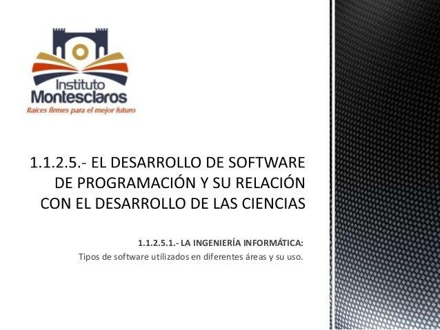 1.1.2.5.1.- LA INGENIERÍA INFORMÁTICA: Tipos de software utilizados en diferentes áreas y su uso.