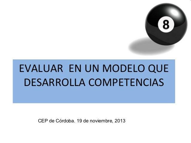 EVALUAR EN UN MODELO QUE DESARROLLA COMPETENCIAS CEP de Córdoba. 19 de noviembre, 2013