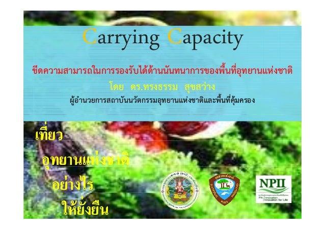 Carrying CapacityCarrying Capacity ขีดความสามารถในการรองรับได้ด้านนันทนาการของพื้นที่อุทยานแห่งชาติ โดย ดร ทรงธรรม สขสว่าง...