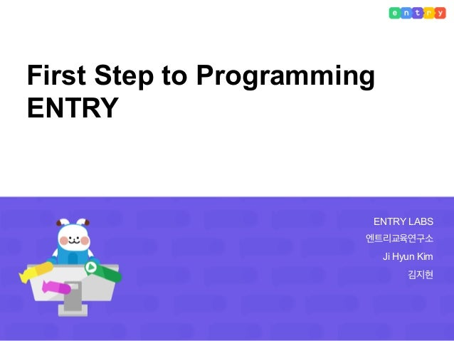 ENTRY LABS 엔트리교육연구소 Ji Hyun Kim 김지현 First Step to Programming ENTRY