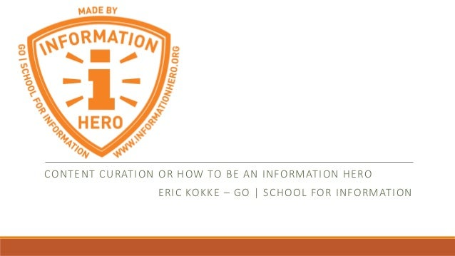 CONTENT CURATION OR HOW TO BE AN INFORMATION HERO ERIC KOKKE – GO | SCHOOL FOR INFORMATION