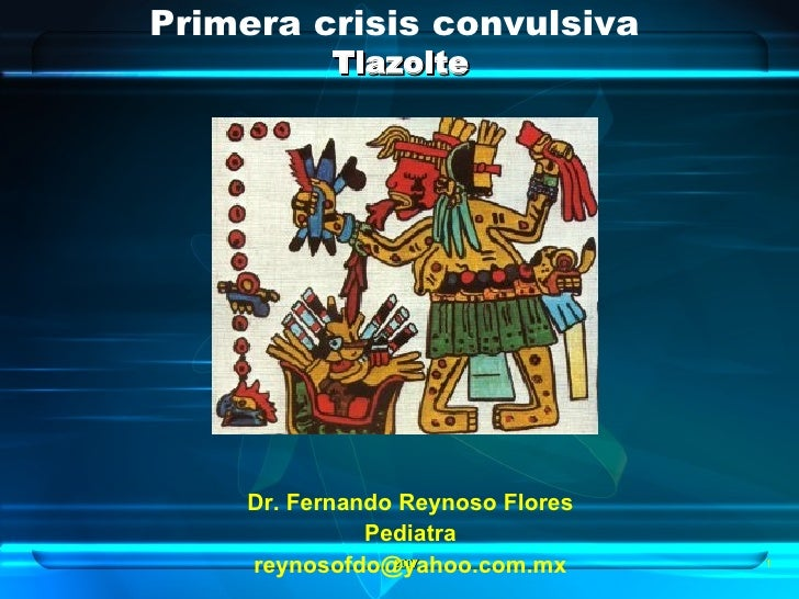 Primera crisis convulsiva  Tlazolte Dr. Fernando Reynoso Flores Pediatra [email_address] 2007