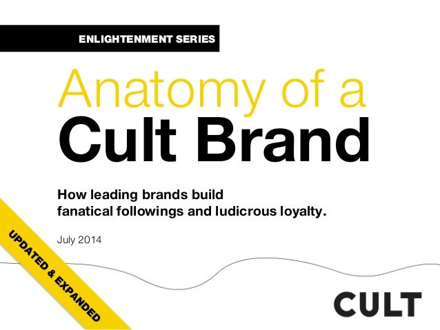ENLIGHTENMENT SERIES Anatomy of a Cult Brand How leading brands build fanatical followings and ludicrous loyalty. July 2014