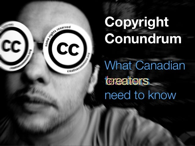 Copyright  Conundrum  Creative Commons  What every  CREATOR  needs to know.  What Canadian  need to know  tcleraecranhteoe...