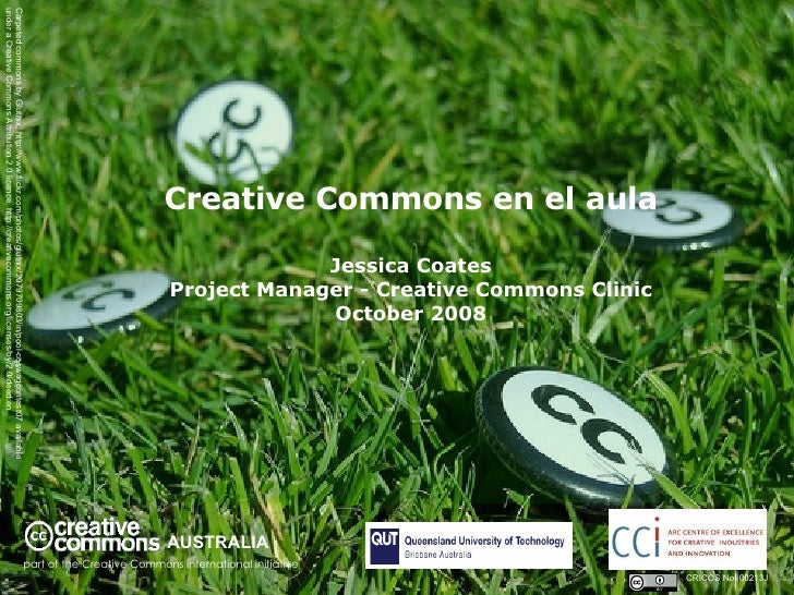 Creative Commons en el aula Jessica Coates Project Manager - Creative Commons Clinic October 2008 AUSTRALIA part of the Cr...