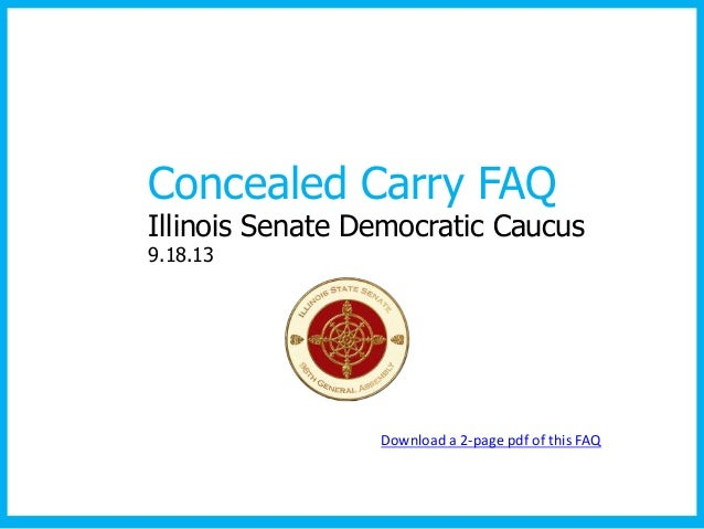 Concealed Carry FAQ Illinois Senate Democratic Caucus 9.18.13 Download a 2-page pdf of this FAQ