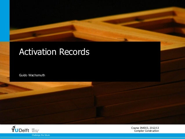 Activation RecordsGuido Wachsmuth       Delft                              Course IN4303, 2012/13       University of     ...