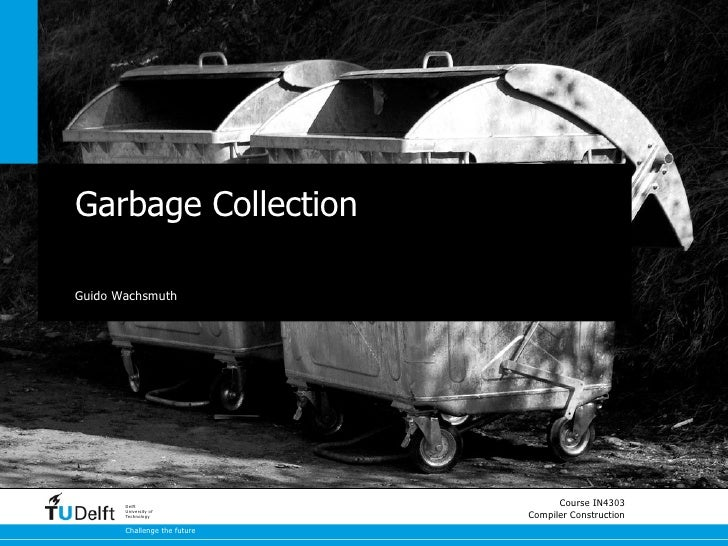 Garbage CollectionGuido Wachsmuth       Delft                                    Course IN4303       University of       T...