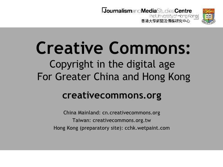 Creative Commons: Copyright in the digital age  For Greater China and Hong Kong creativecommons.org China Mainland: cn.cre...