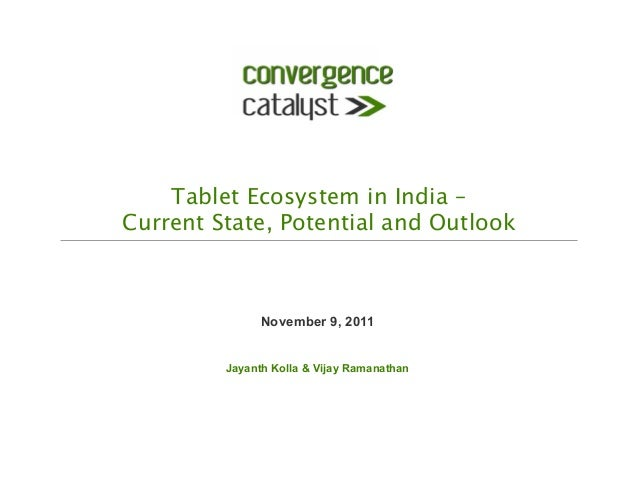 Tablet Ecosystem in India –  Current State, Potential and Outlook November 9, 2011 Jayanth Kolla & Vijay Ramanathan