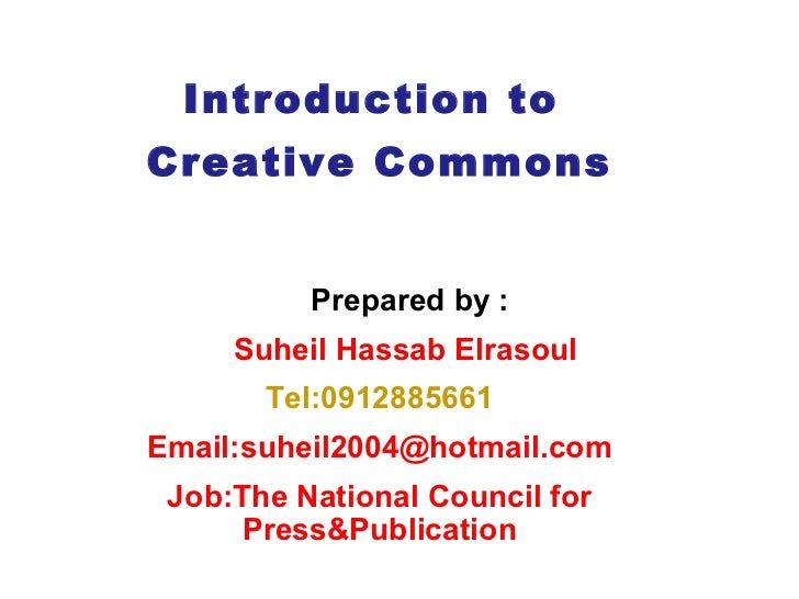 Introduction to  Creative Commons Prepared by :  Suheil Hassab Elrasoul Tel:0912885661 Email:suheil2004@hotmail.com Job: T...