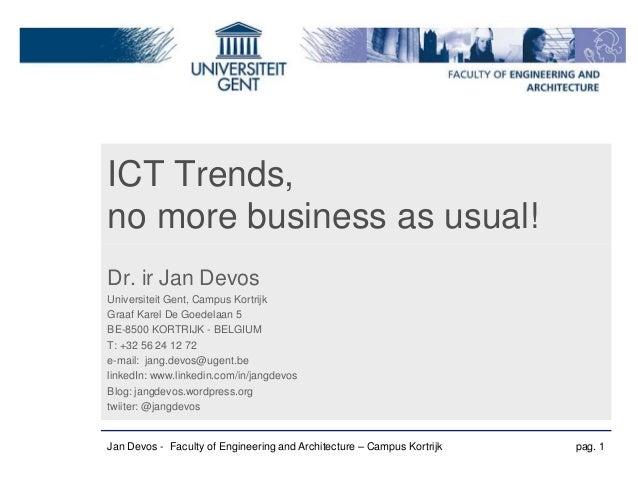 ICT Trends,no more business as usual!Dr. ir Jan DevosUniversiteit Gent, Campus KortrijkGraaf Karel De Goedelaan 5BE-8500 K...