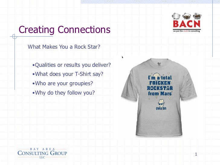 Creating Connections  What Makes You a Rock Star?   •Qualities or results you deliver?   •What does your T-Shirt say?   •W...