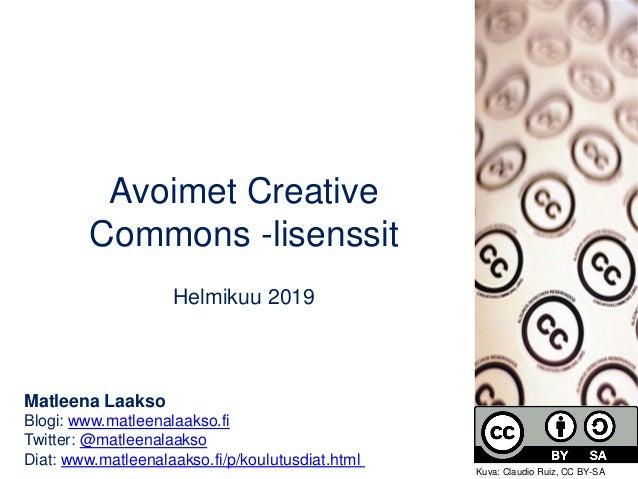 Avoimet Creative Commons -lisenssit Helmikuu 2019 Matleena Laakso Blogi: www.matleenalaakso.fi Twitter: @matleenalaakso Di...