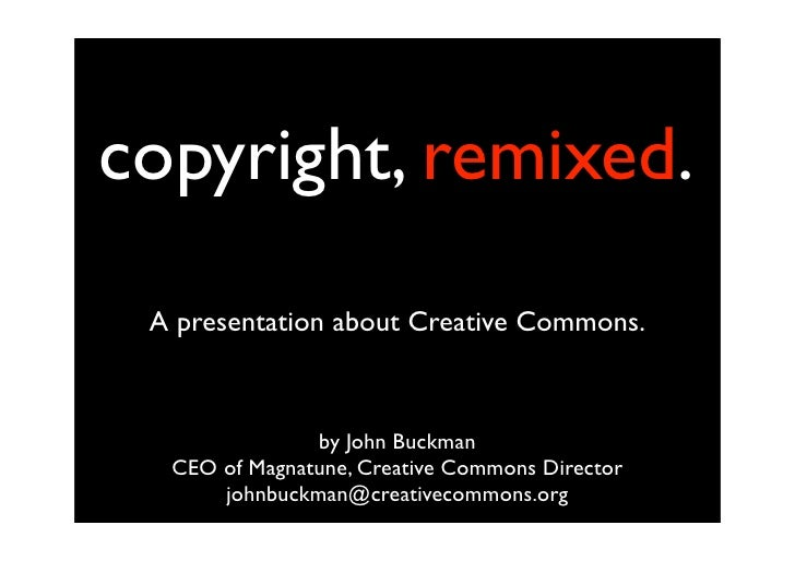copyright, remixed.  A presentation about Creative Commons.                   by John Buckman   CEO of Magnatune, Creative...