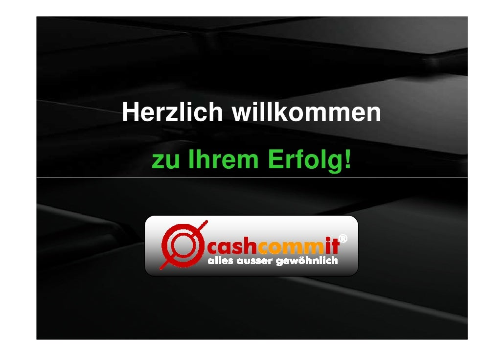 Herzlich willkommen   zu Ihrem Erfolg!        Copyright 2010 © | cashcommit GmbH ® | Saarstr. 31 – 33 | 54290 Trier