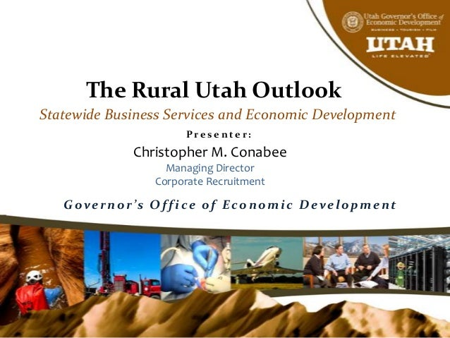 The Rural Utah Outlook Statewide Business Services and Economic Development P r e s e n t e r : Christopher M. Conabee Man...