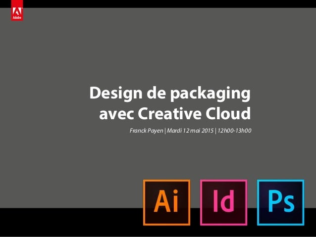 Design de packaging avec Creative Cloud Franck Payen | Mardi 12 mai 2015 | 12h00-13h00