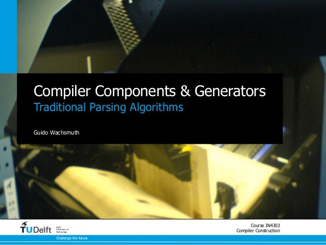 Compiler Components & GeneratorsTraditional Parsing AlgorithmsGuido Wachsmuth       Delft                                 ...
