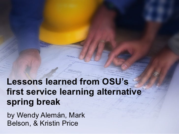 Lessons learned from OSU's  first service learning alternative spring break by Wendy Alemán, Mark Belson, & Kristin Price