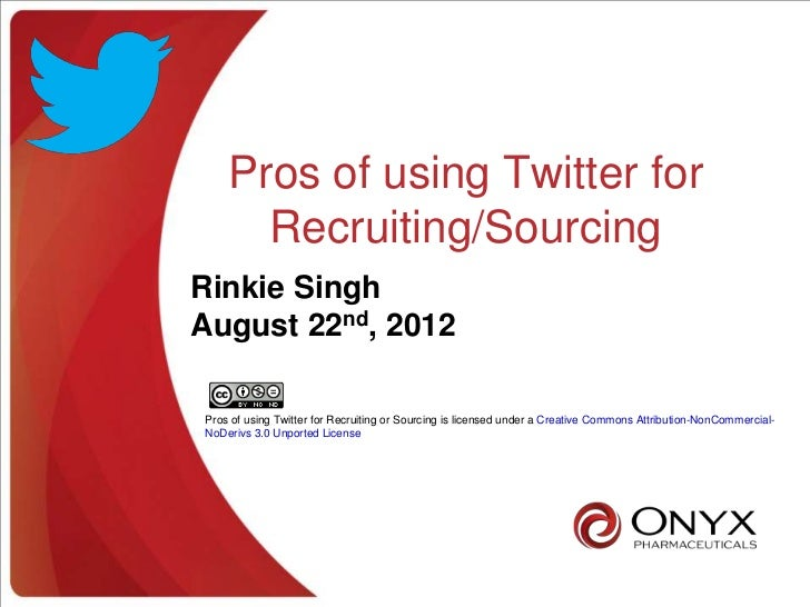 Pros of using Twitter for      Recruiting/SourcingRinkie SinghAugust 22nd, 2012Pros of using Twitter for Recruiting or Sou...