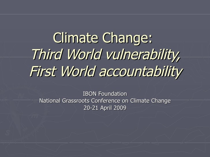 Climate Change:  Third World vulnerability, First World accountability IBON Foundation National Grassroots Conference on C...