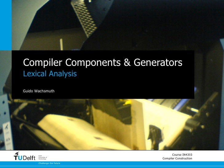 Compiler Components & GeneratorsLexical AnalysisGuido Wachsmuth       Delft                                    Course IN43...